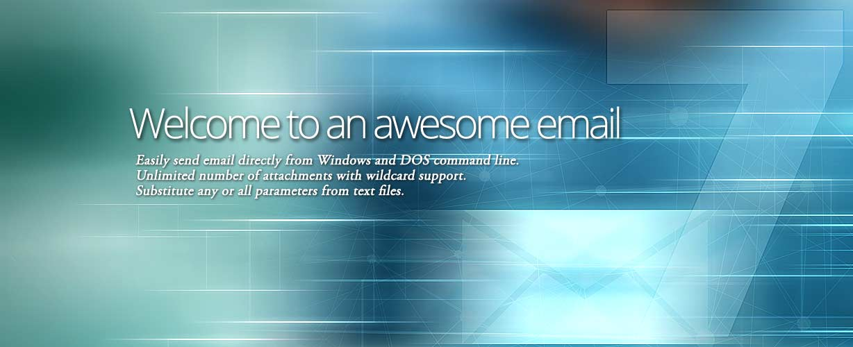 Welcome to an awesome email · Easily send email directly from Windows and DOS command line. Unlimited number of attachments with wildcard support. Substitute any or all parameters from text files.