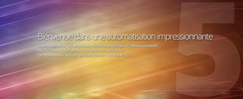 Bienvenue dans une automatisation impressionnante · L'automatisation des processus répétitifs simplifiée. Et impressionnante. Déclencheurs intelligents pour lancer un processus. De nombreuses actions qui fonctionnent 24h/24 et 7j/7.